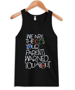 we are the kids your parent warned you about tanktop