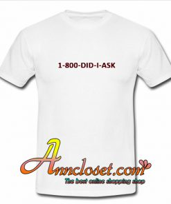 1-800-DID-I-ASK T Shirt