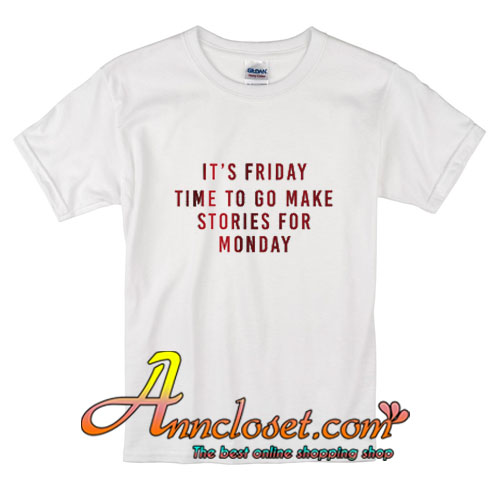 8c686c3f79 Its-Friday-Time-To-Go-Make-Stories-For-Monday-T-Shirt.jpg