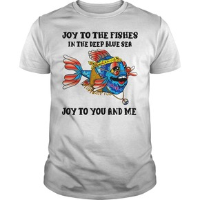 Joy To The Fishes In The Deep Blue Sea Joy To You And Me T Shirt