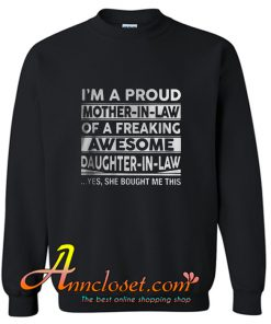 I'm a proud mother in law of a freaking awesome daughter in law Sweatshirt At
