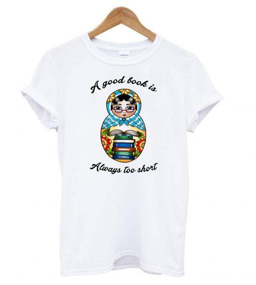 A Good Book Is Always Too Short T shirt SFA