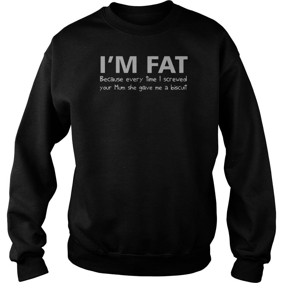 I'm Fat Because Every Time I Screwed Your Mom She Gave Me A Biscuit Sweatshirt SFA