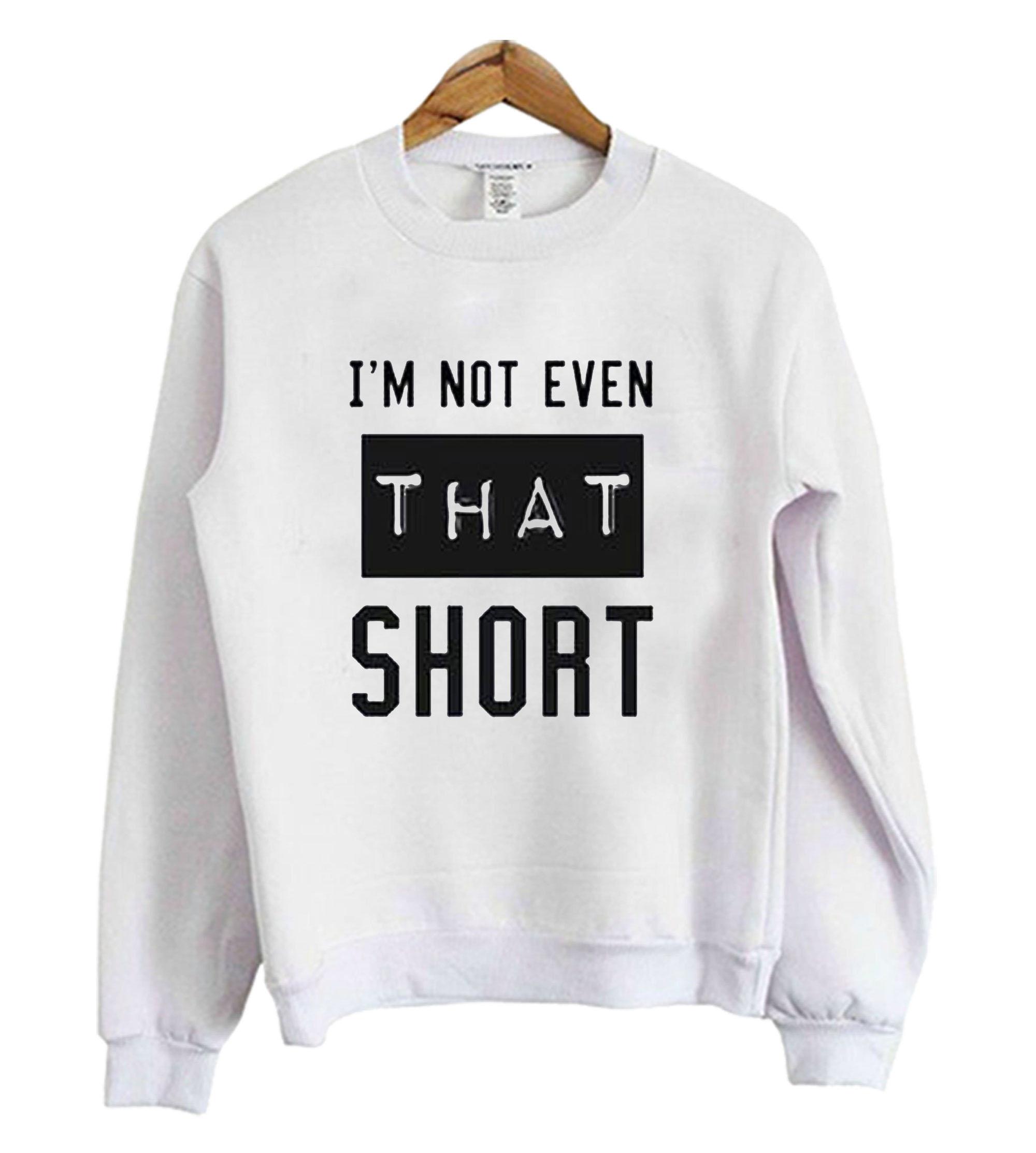 I'm Not Even That Short Sweatshirt SFA